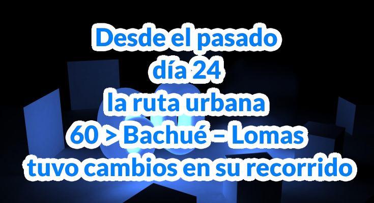 Desde el pasado día 24 la ruta urbana 60 > Bachué - Lomas tuvo cambios en su recorrido